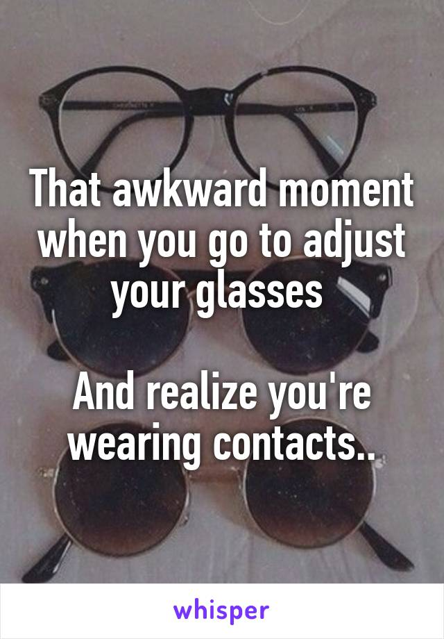 That awkward moment when you go to adjust your glasses   And realize you're wearing contacts..