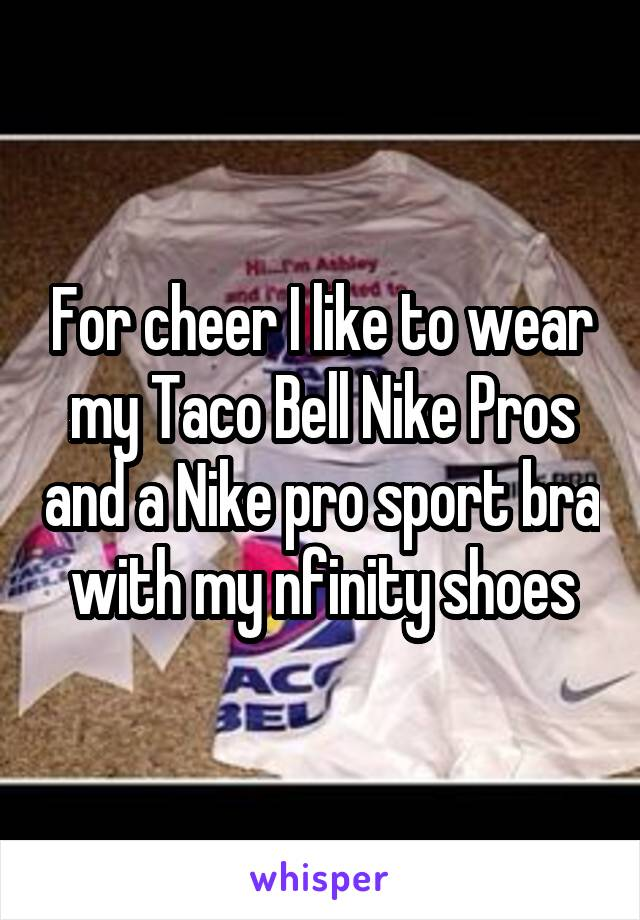 For cheer I like to wear my Taco Bell Nike Pros and a Nike pro sport bra with my nfinity shoes
