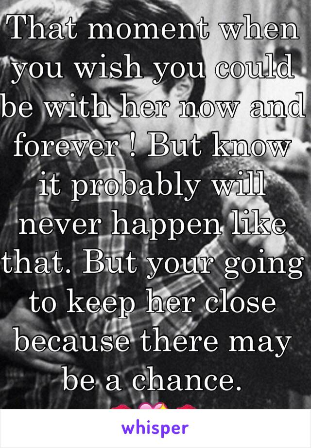 That moment when you wish you could be with her now and forever ! But know it probably will never happen like that. But your going to keep her close because there may be a chance.  💋💖💋