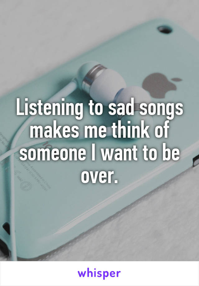 Listening to sad songs makes me think of someone I want to be over.