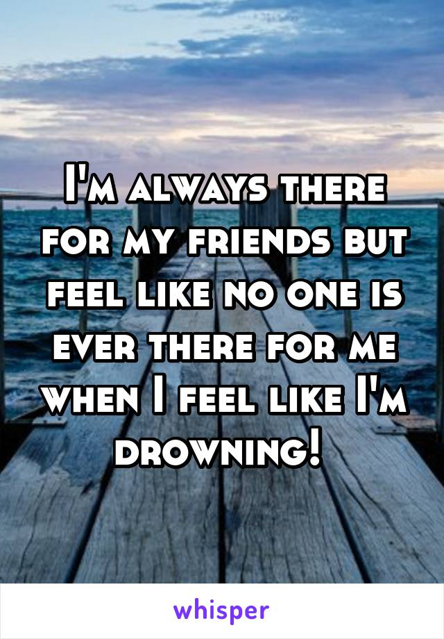 I'm always there for my friends but feel like no one is ever there for me when I feel like I'm drowning!