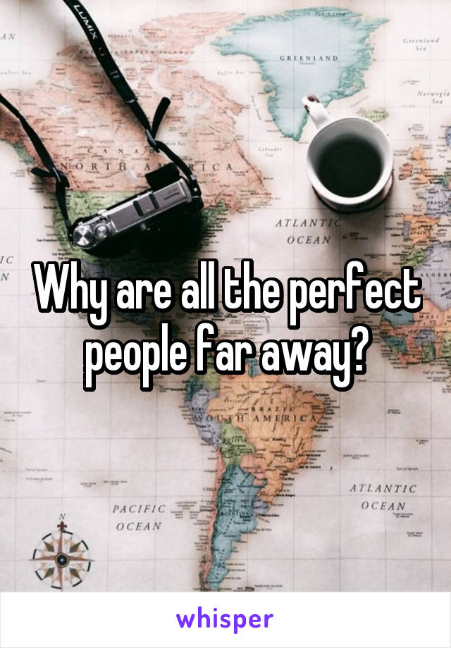 Why are all the perfect people far away?