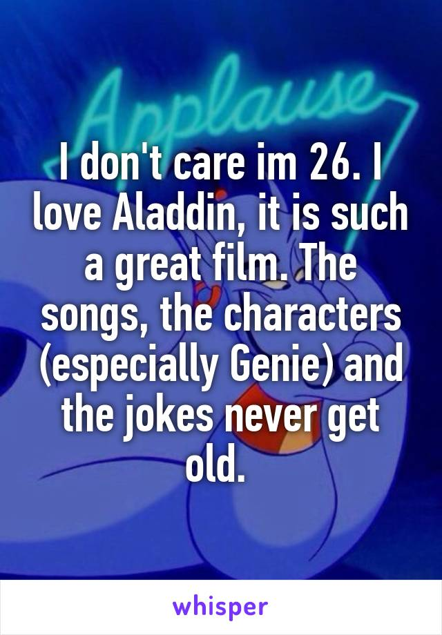 I don't care im 26. I love Aladdin, it is such a great film. The songs, the characters (especially Genie) and the jokes never get old.