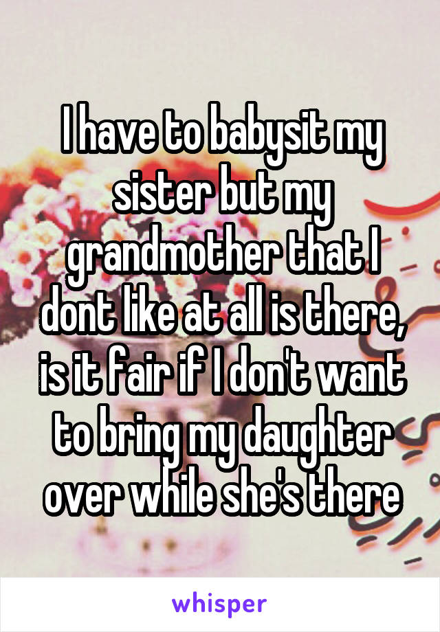 I have to babysit my sister but my grandmother that I dont like at all is there, is it fair if I don't want to bring my daughter over while she's there