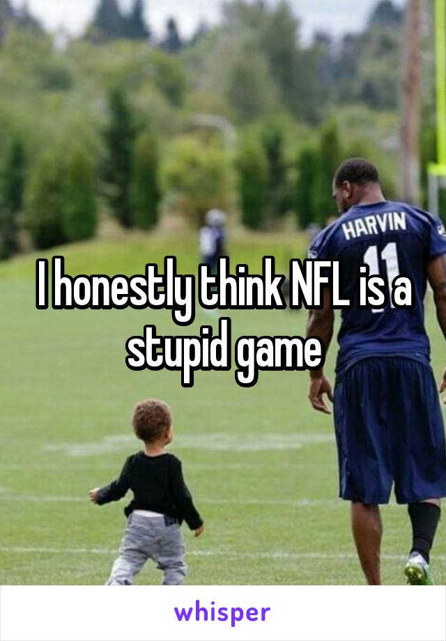 I honestly think NFL is a stupid game