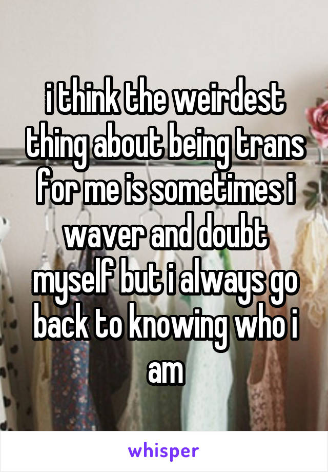 i think the weirdest thing about being trans for me is sometimes i waver and doubt myself but i always go back to knowing who i am