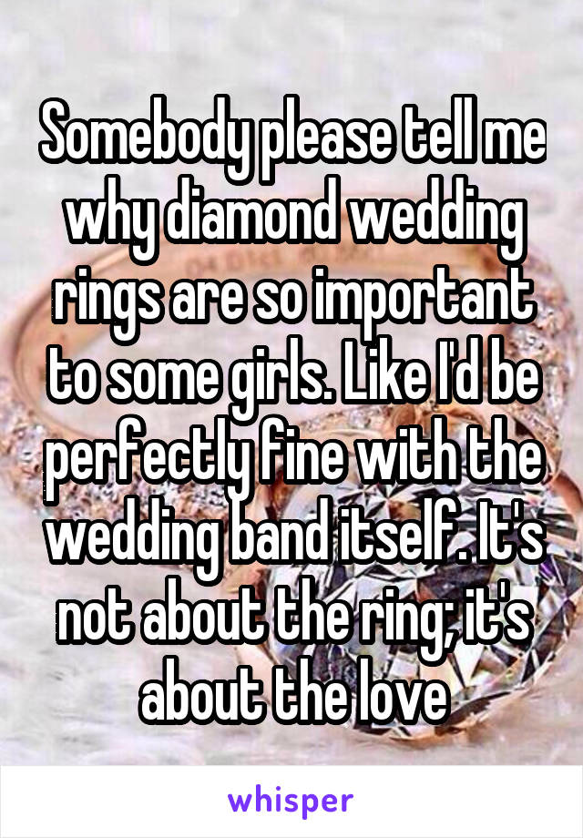 Somebody please tell me why diamond wedding rings are so important to some girls. Like I'd be perfectly fine with the wedding band itself. It's not about the ring; it's about the love