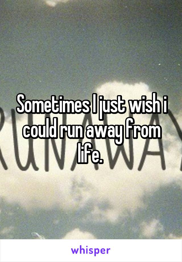 Sometimes I just wish i could run away from life.