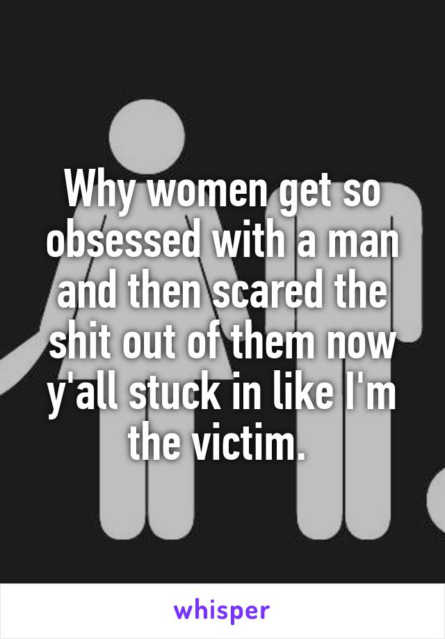 Why women get so obsessed with a man and then scared the shit out of them now y'all stuck in like I'm the victim.