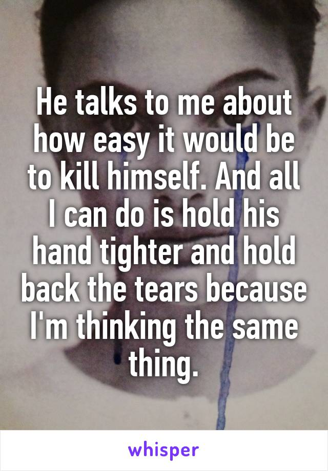 He talks to me about how easy it would be to kill himself. And all I can do is hold his hand tighter and hold back the tears because I'm thinking the same thing.