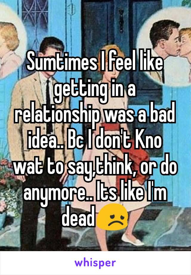 Sumtimes I feel like getting in a relationship was a bad idea.. Bc I don't Kno wat to say,think, or do anymore.. Its like I'm dead😞