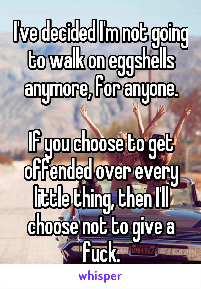 I've decided I'm not going to walk on eggshells anymore, for anyone.  If you choose to get offended over every little thing, then I'll choose not to give a fuck.