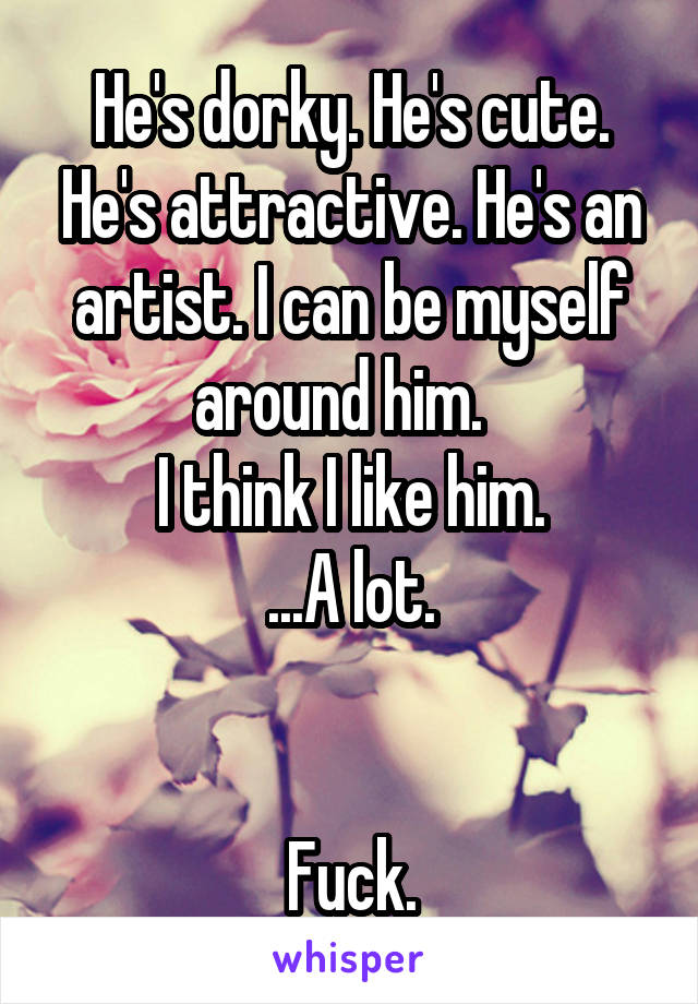 He's dorky. He's cute. He's attractive. He's an artist. I can be myself around him.   I think I like him. ...A lot.   Fuck.