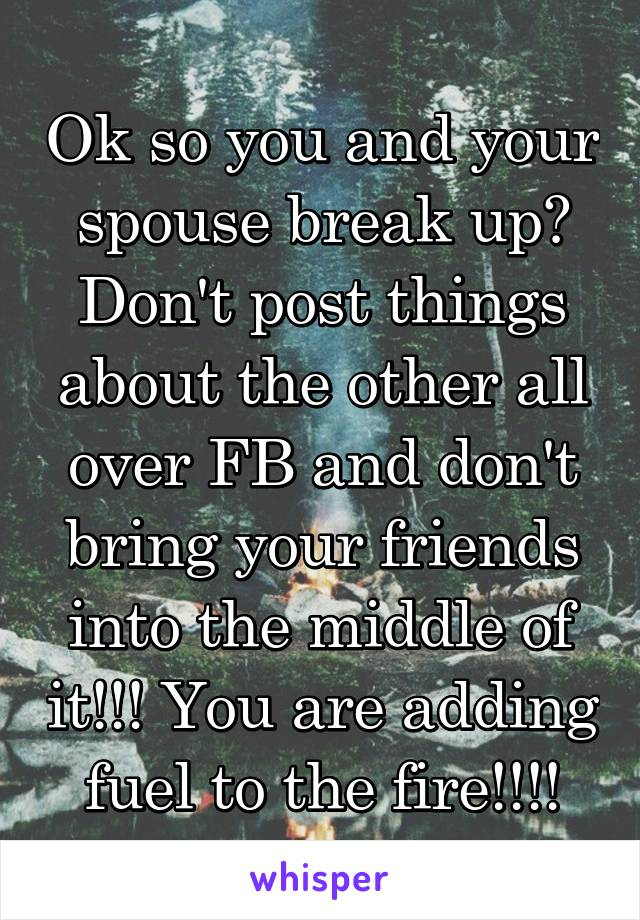 Ok so you and your spouse break up? Don't post things about the other all over FB and don't bring your friends into the middle of it!!! You are adding fuel to the fire!!!!