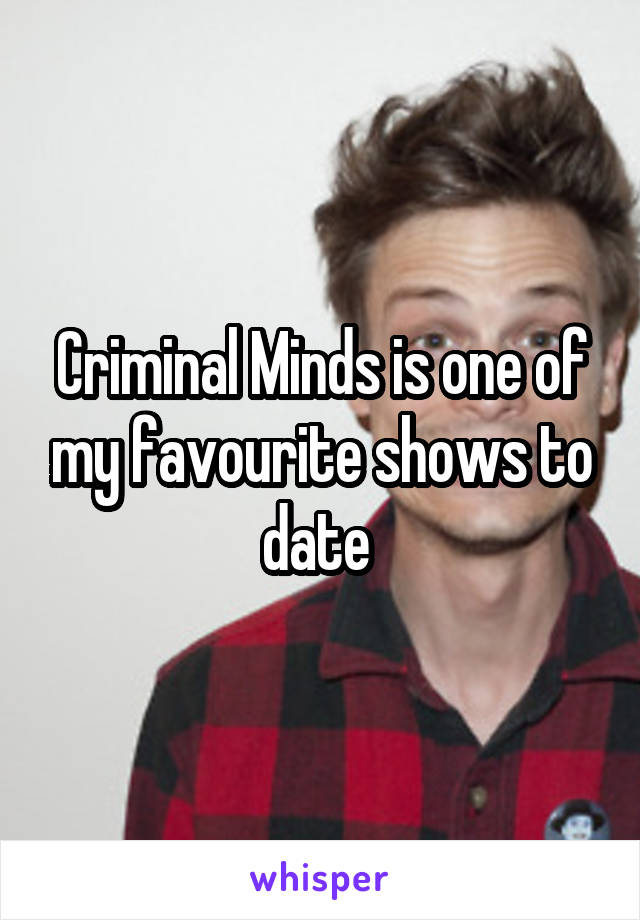 Criminal Minds is one of my favourite shows to date