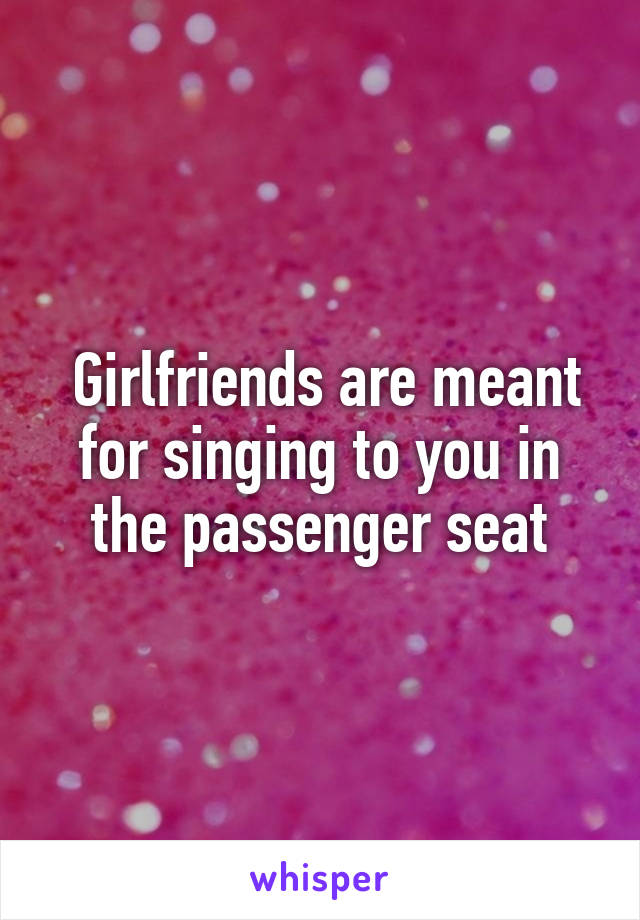 Girlfriends are meant for singing to you in the passenger seat