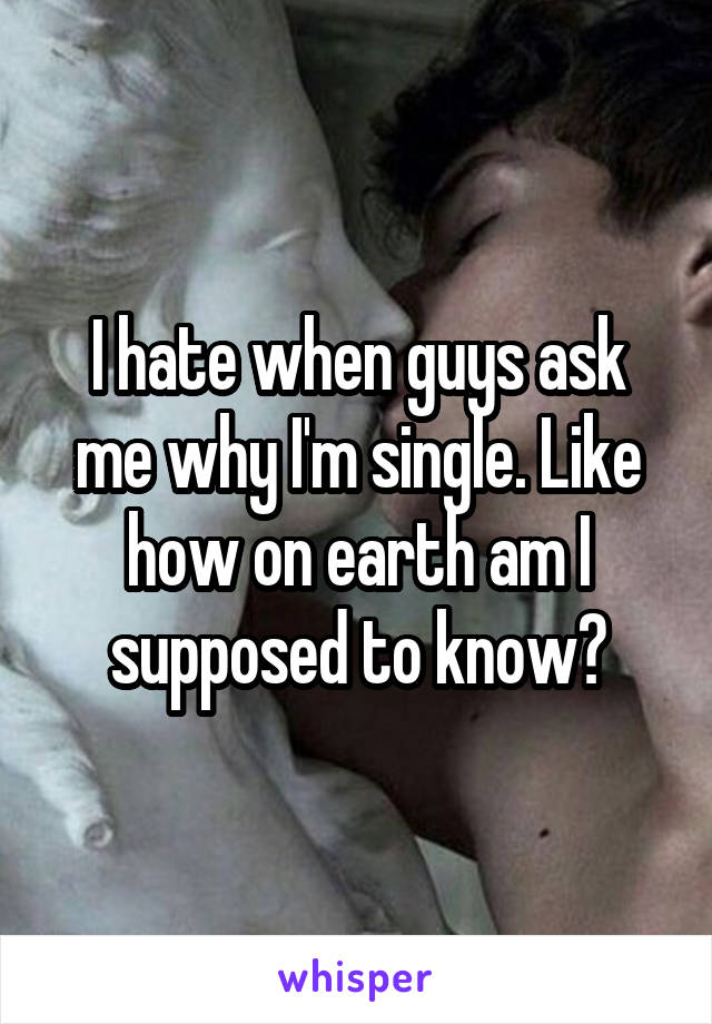 I hate when guys ask me why I'm single. Like how on earth am I supposed to know?