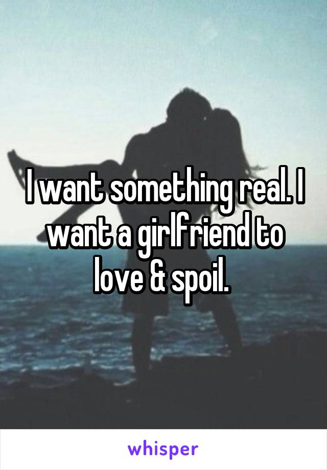 I want something real. I want a girlfriend to love & spoil.