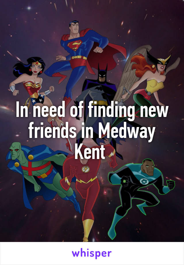 In need of finding new friends in Medway Kent