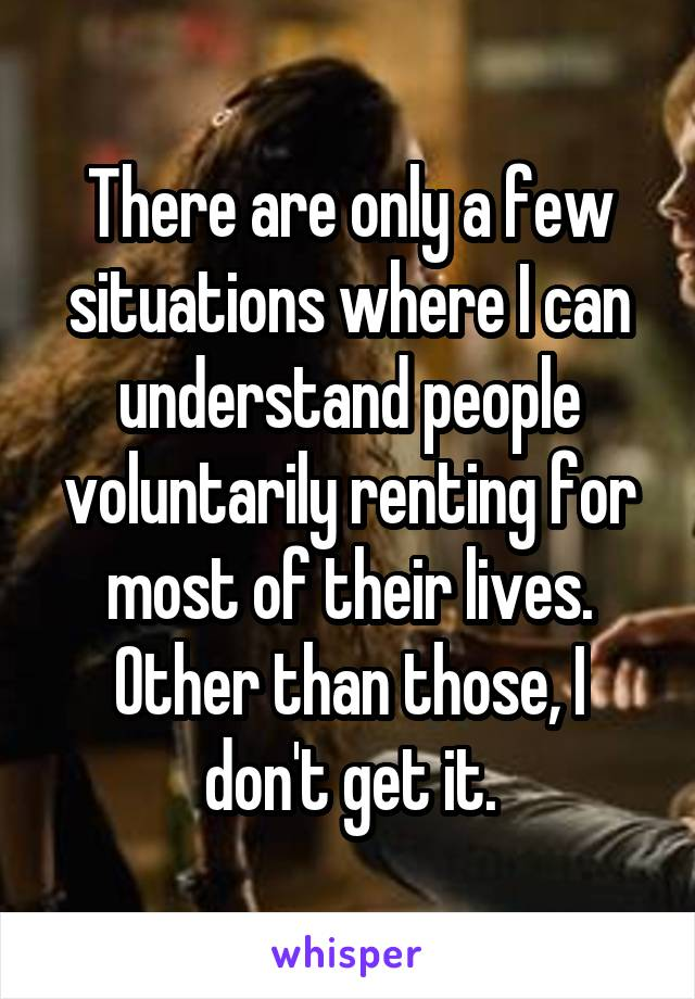 There are only a few situations where I can understand people voluntarily renting for most of their lives. Other than those, I don't get it.