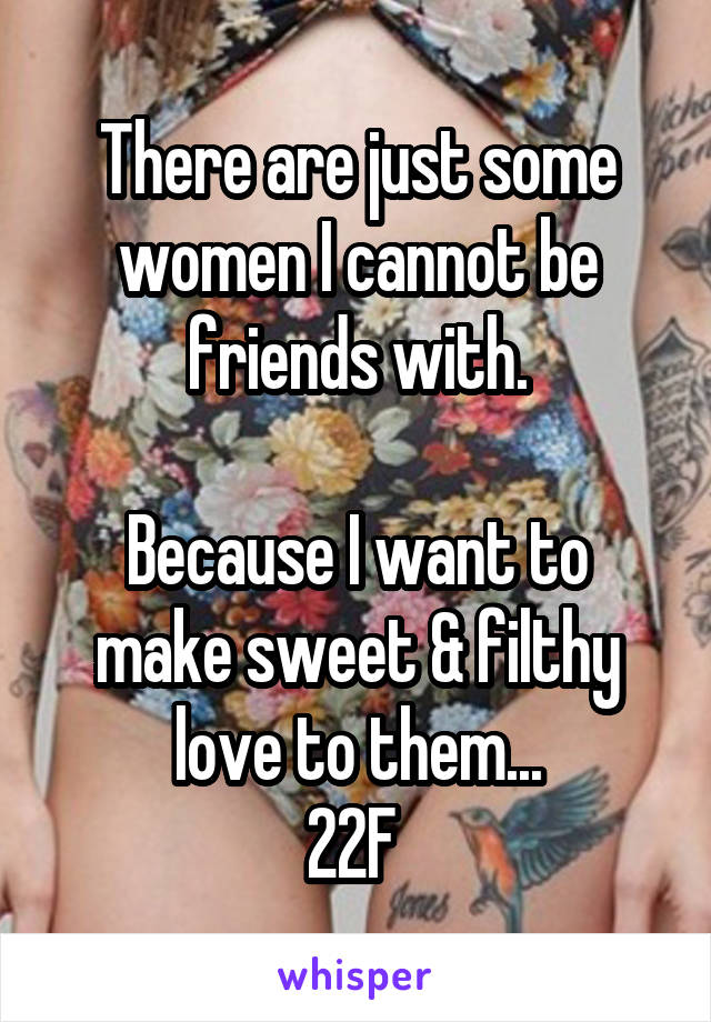There are just some women I cannot be friends with.  Because I want to make sweet & filthy love to them... 22F