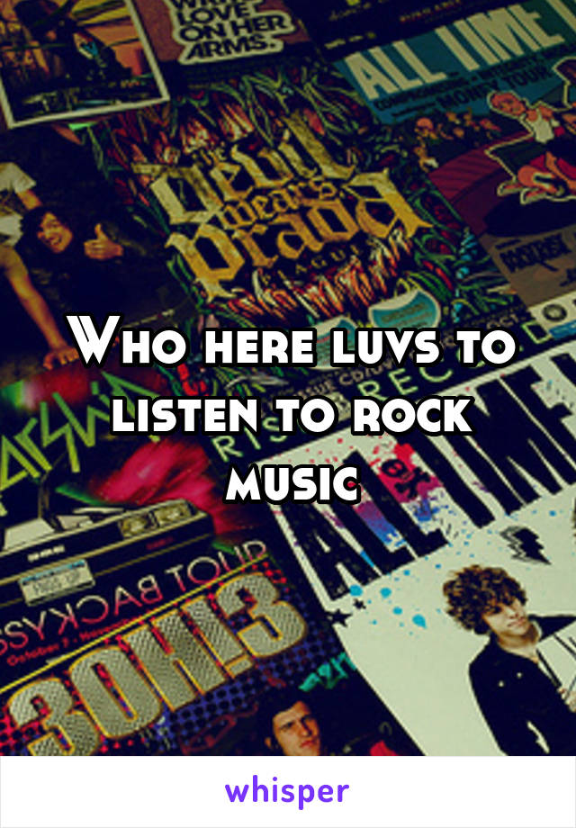 Who here luvs to listen to rock music