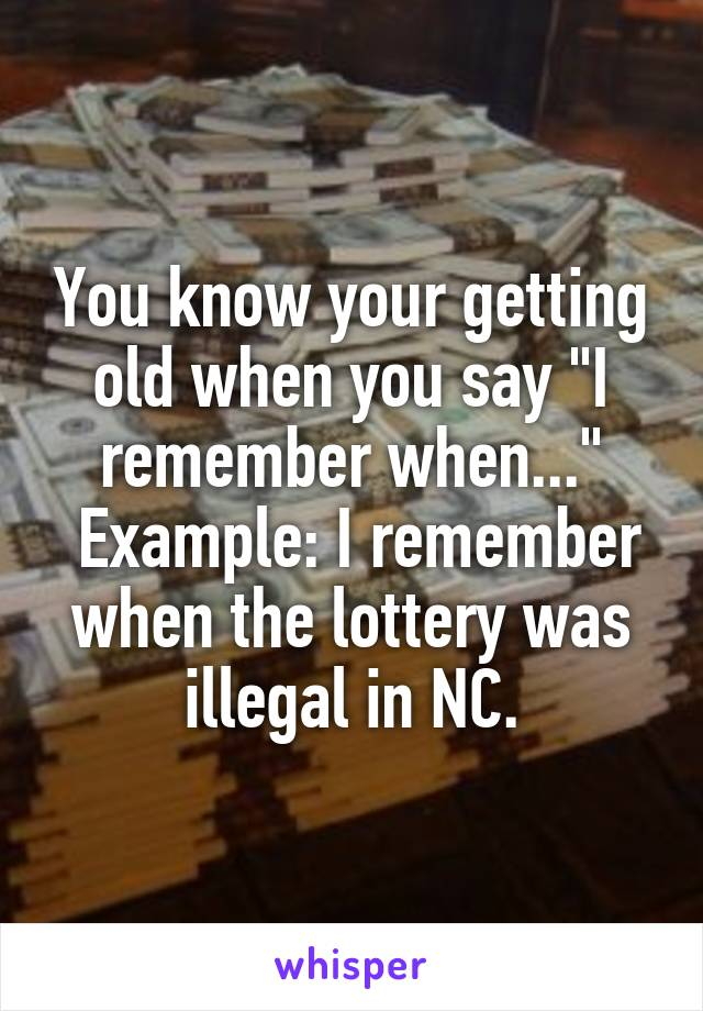 """You know your getting old when you say """"I remember when...""""  Example: I remember when the lottery was illegal in NC."""