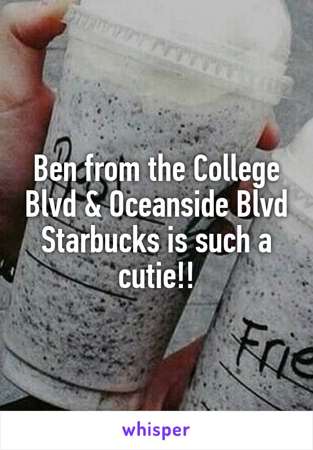 Ben from the College Blvd & Oceanside Blvd Starbucks is such a cutie!!