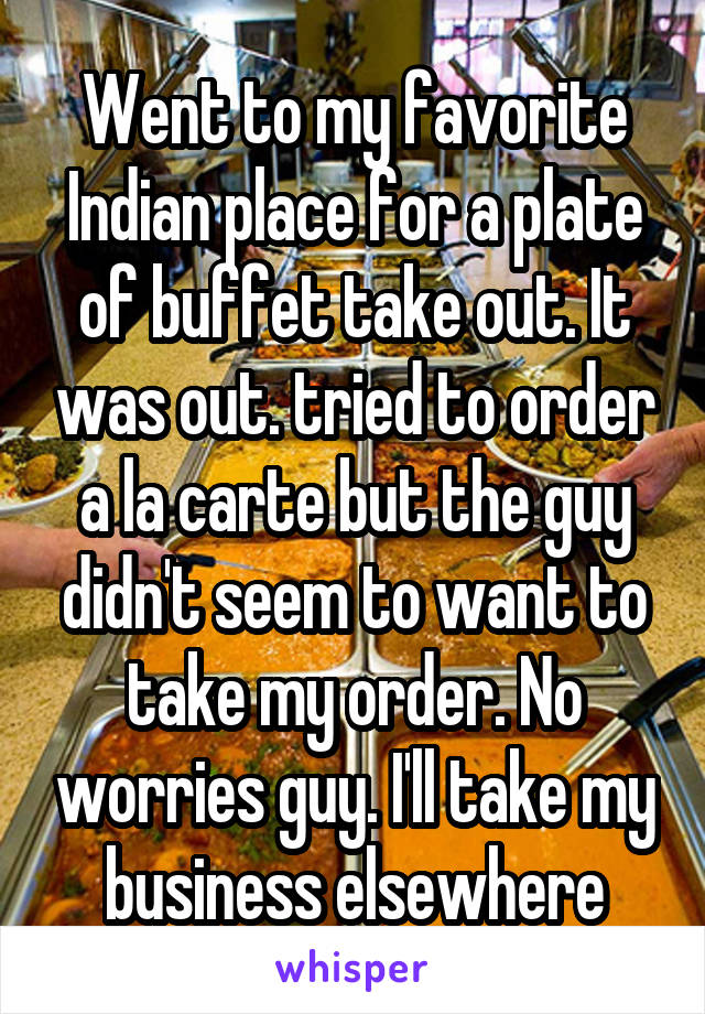 Went to my favorite Indian place for a plate of buffet take out. It was out. tried to order a la carte but the guy didn't seem to want to take my order. No worries guy. I'll take my business elsewhere
