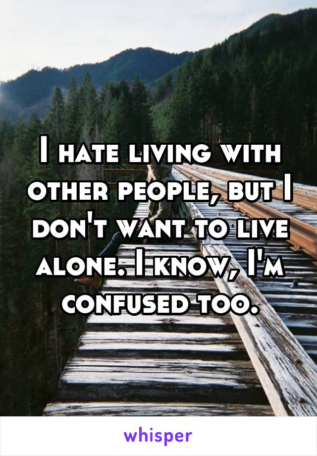I hate living with other people, but I don't want to live alone. I know, I'm confused too.