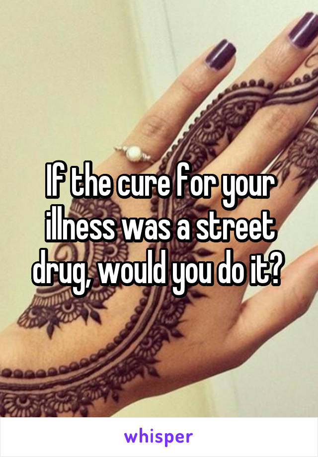 If the cure for your illness was a street drug, would you do it?