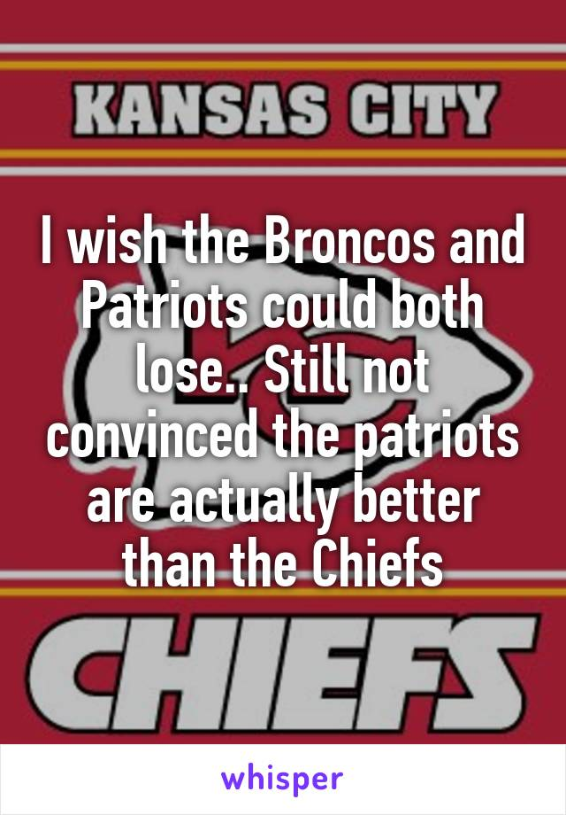 I wish the Broncos and Patriots could both lose.. Still not convinced the patriots are actually better than the Chiefs