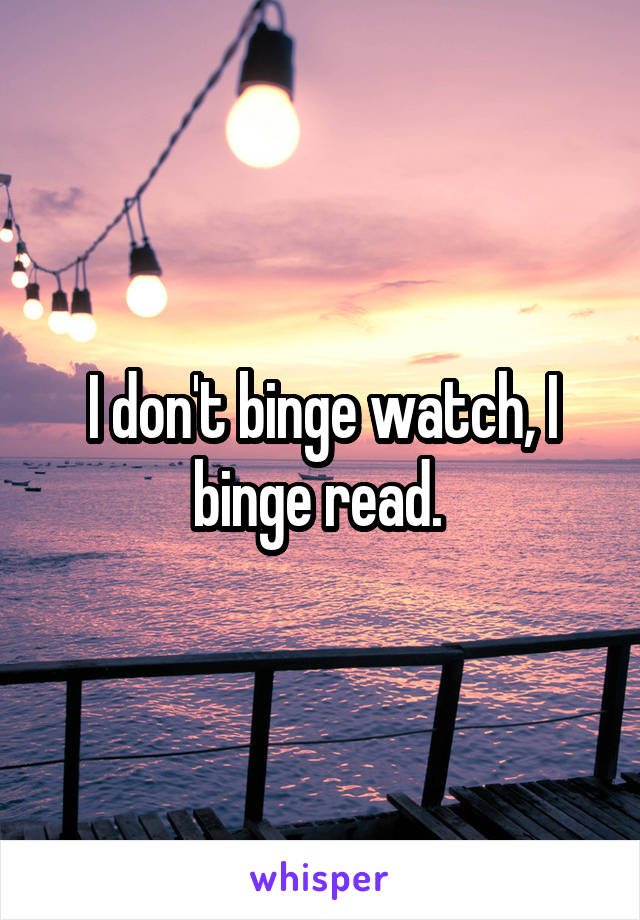 I don't binge watch, I binge read.
