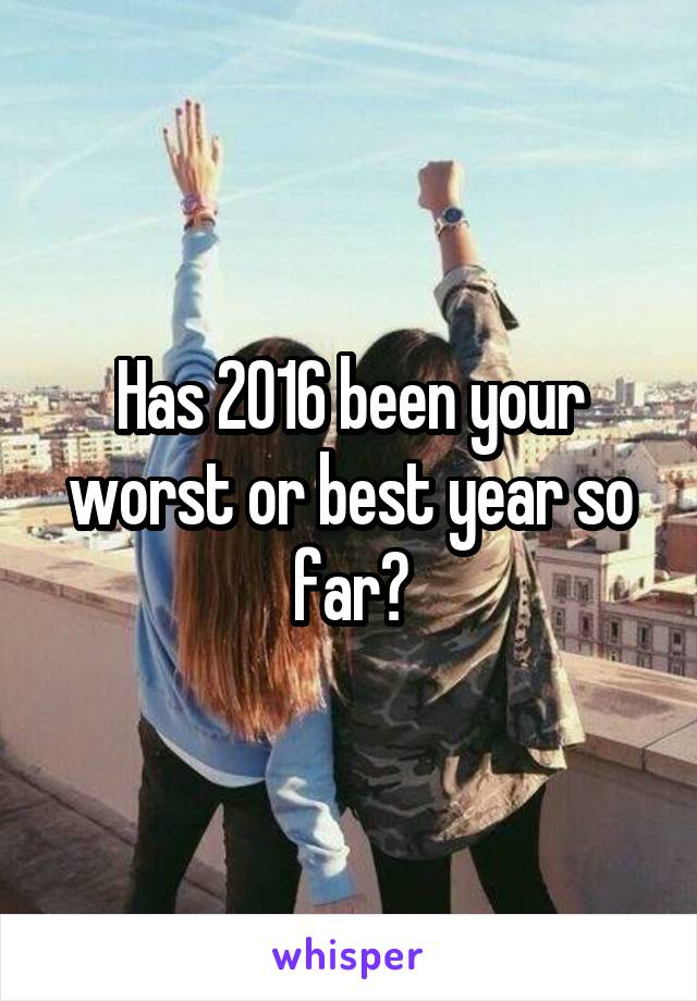 Has 2016 been your worst or best year so far?