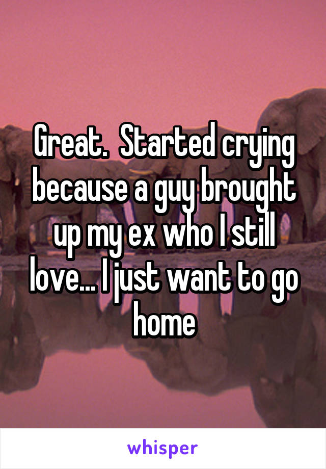 Great.  Started crying because a guy brought up my ex who I still love... I just want to go home