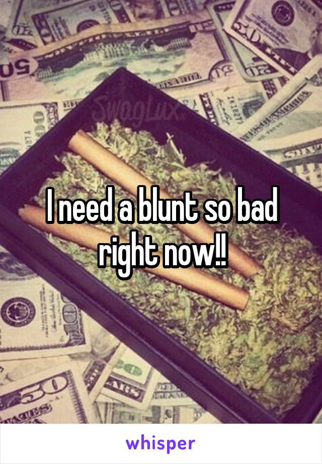 I need a blunt so bad right now!!