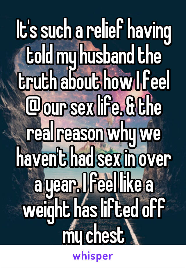 It's such a relief having told my husband the truth about how I feel @ our sex life. & the real reason why we haven't had sex in over a year. I feel like a weight has lifted off my chest