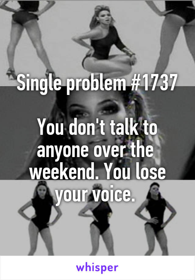 Single problem #1737  You don't talk to anyone over the  weekend. You lose your voice.