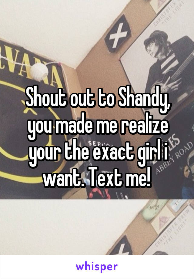 Shout out to Shandy, you made me realize your the exact girl i want. Text me!
