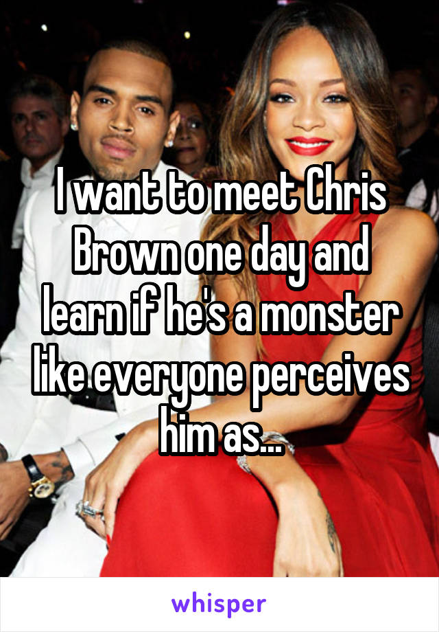 I want to meet Chris Brown one day and learn if he's a monster like everyone perceives him as...