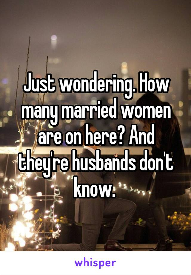 Just wondering. How many married women are on here? And they're husbands don't know.