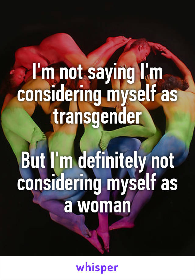I'm not saying I'm considering myself as transgender  But I'm definitely not considering myself as a woman
