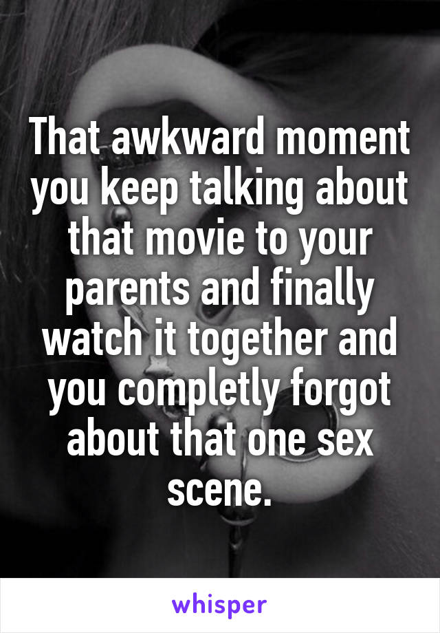 That awkward moment you keep talking about that movie to your parents and finally watch it together and you completly forgot about that one sex scene.