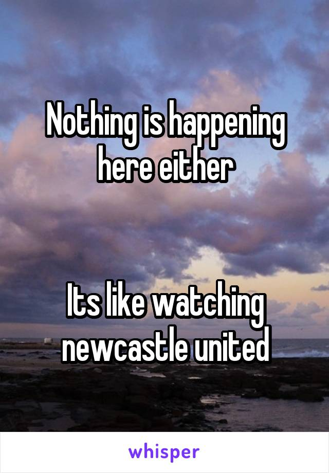 Nothing is happening here either   Its like watching newcastle united