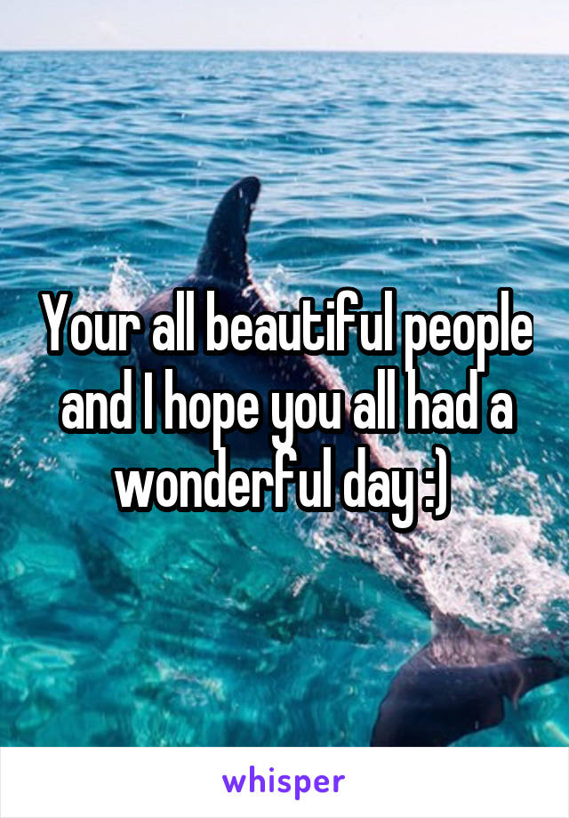 Your all beautiful people and I hope you all had a wonderful day :)