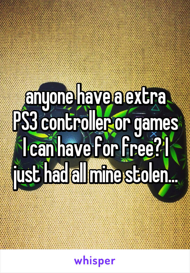 anyone have a extra PS3 controller or games I can have for free? I just had all mine stolen...