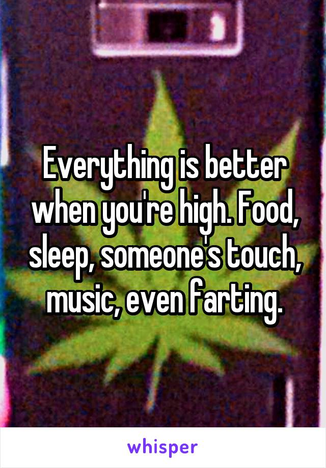 Everything is better when you're high. Food, sleep, someone's touch, music, even farting.