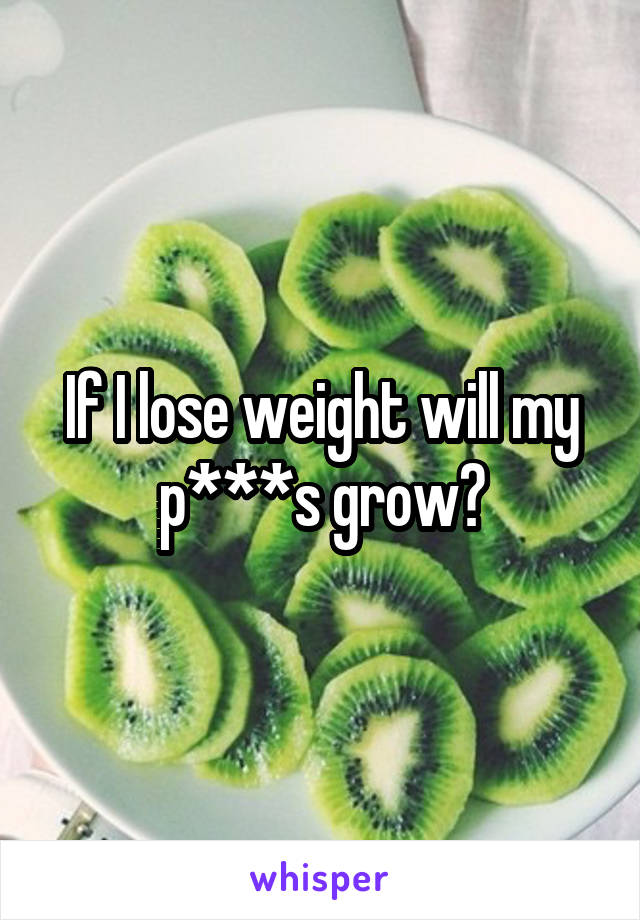 If I lose weight will my p***s grow?
