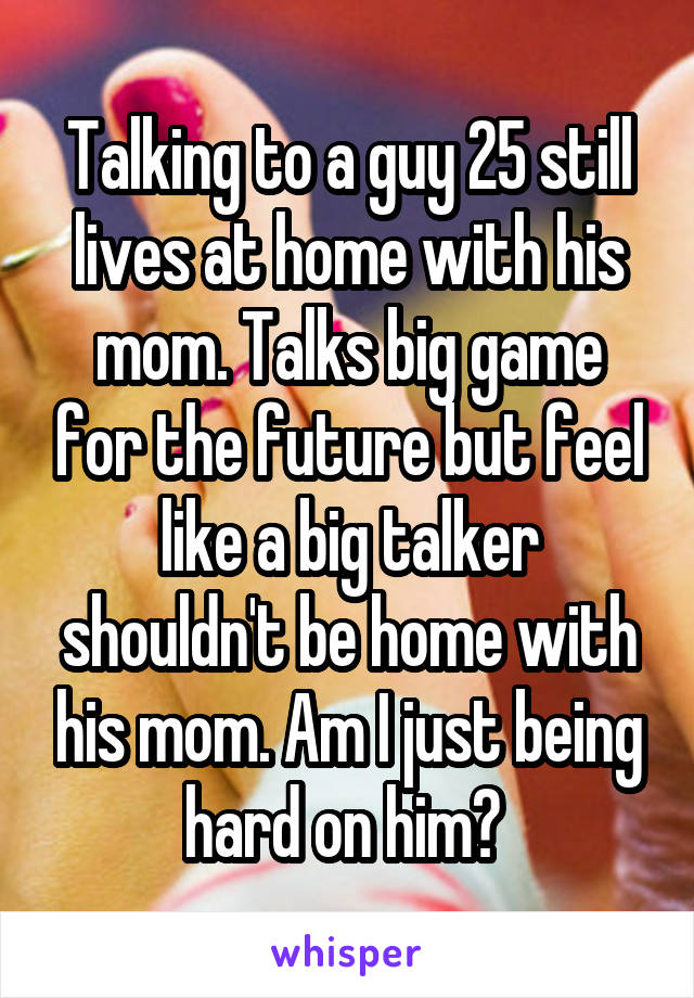 Talking to a guy 25 still lives at home with his mom. Talks big game for the future but feel like a big talker shouldn't be home with his mom. Am I just being hard on him?