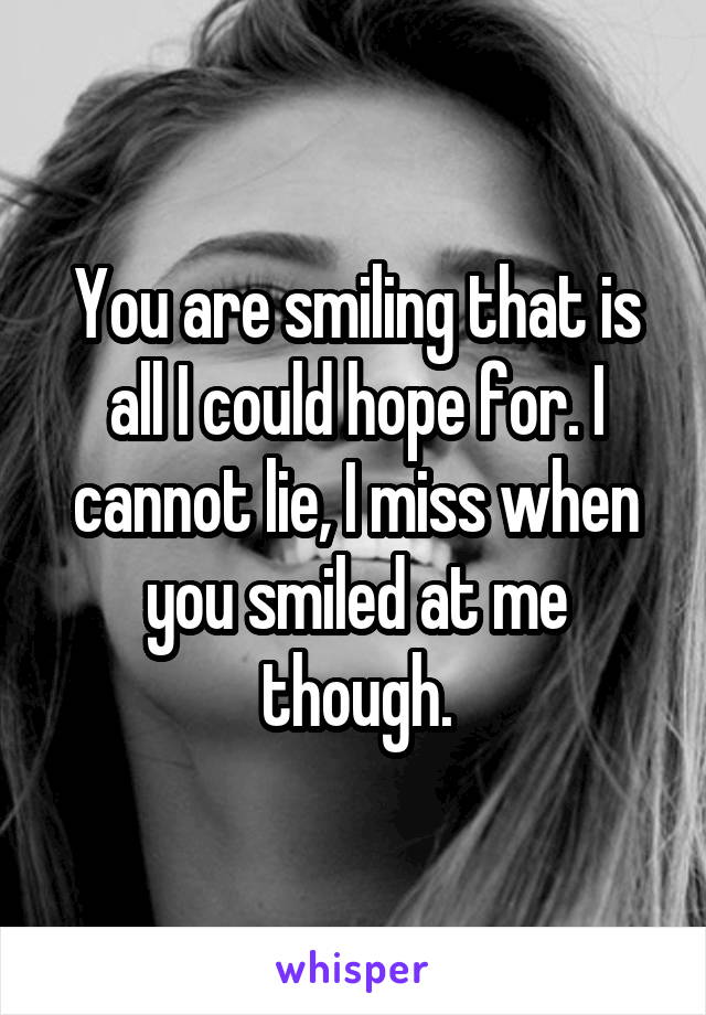 You are smiling that is all I could hope for. I cannot lie, I miss when you smiled at me though.
